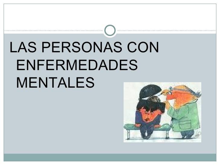 <ul><li>LAS PERSONAS CON ENFERMEDADES MENTALES </li></ul>