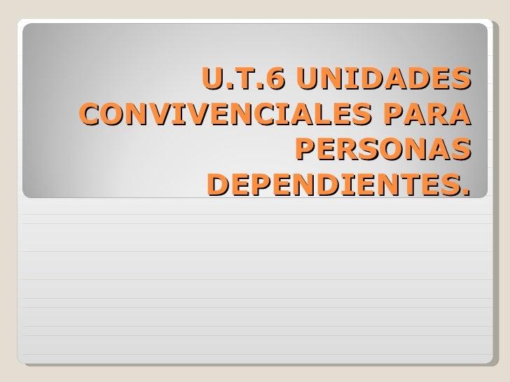 U.T.6 UNIDADES CONVIVENCIALES PARA PERSONAS DEPENDIENTES.