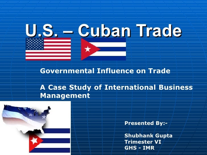 U.S. – Cuban Trade Governmental Influence on Trade A Case Study of International Business Management  Presented By:- Shubh...