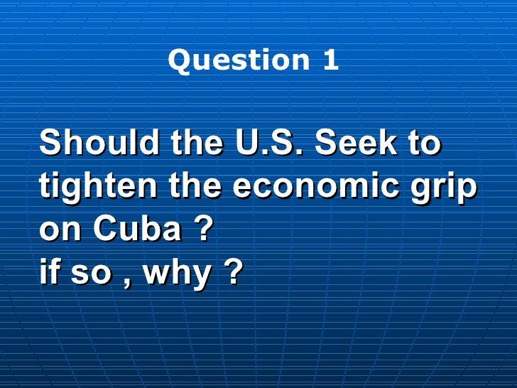 why should u s seek to tighten economic grip on cuba The us embargo on cuba timeline of us-cuba relations pros and cons of   us should not seek to tighten economic grip on cuba.