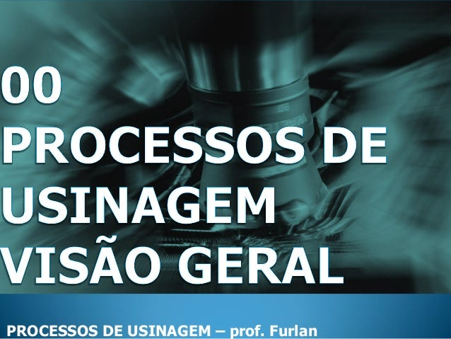 PROCESSOS DE USINAGEM – prof. Furlan