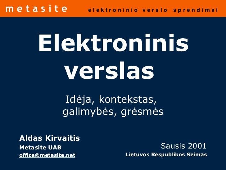 Elektroninis verslas   Id ėja ,  kontekstas,  galimybės, grėsmės Aldas Kirvaitis Metasite UAB [email_address] Sausis 2001 ...