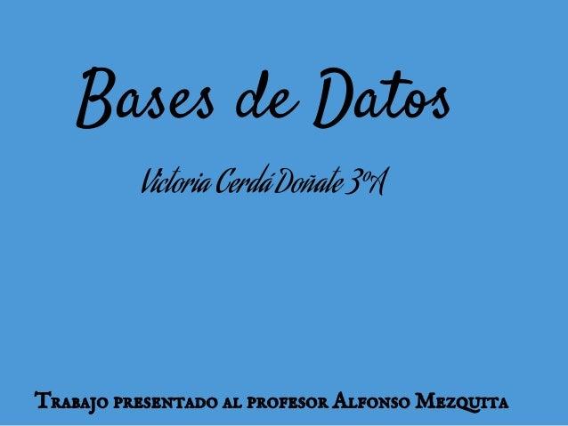 Trabajo presentado al profesor Alfonso MezquitaBases de DatosVictoria Cerdá Doñate 3ºA
