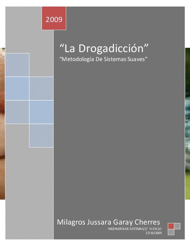 """""""La Drogadicción"""" """"Metodología De Sistemas Suaves"""" 2009 Milagros Jussara Garay Cherres INGENIERÍA DE SISTEMAS/// III CICLO..."""