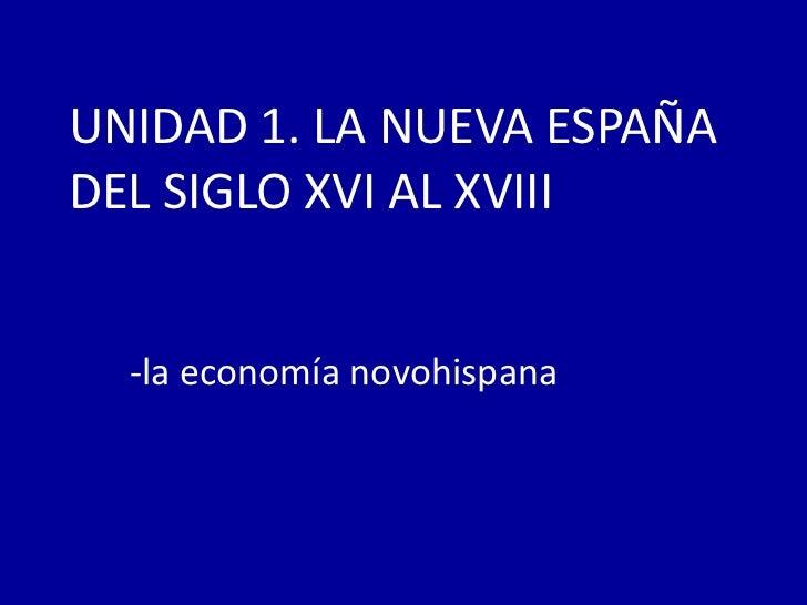 UNIDAD 1. LA NUEVA ESPAÑADEL SIGLO XVI AL XVIII  -la economía novohispana