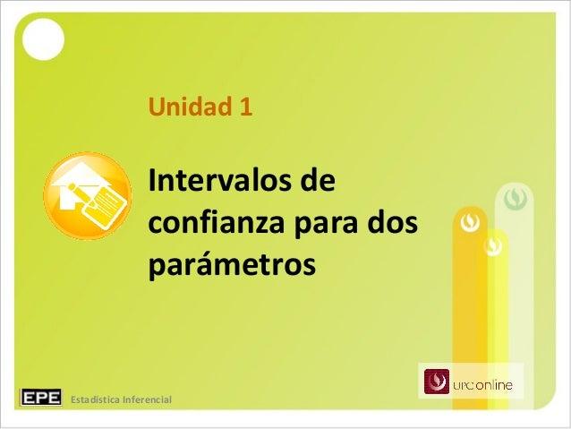 Unidad 1                 Intervalos de                 confianza para dos                 parámetrosEstadística Inferencial