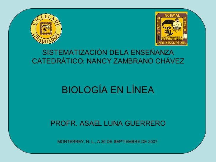 SISTEMATIZACIÓN DE LA ENSEÑANZA CATEDRÁTICO: NANCY ZAMBRANO CHÁVEZ BIOLOGÍA EN LÍNEA PROFR. ASAEL LUNA GUERRERO MONTERREY,...