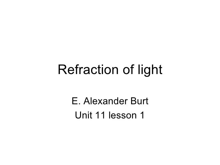 Refraction of light E. Alexander Burt Unit 11 lesson 1