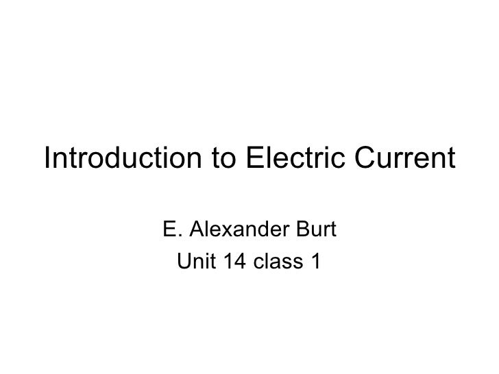 Introduction to Electric Current E. Alexander Burt Unit 14 class 1