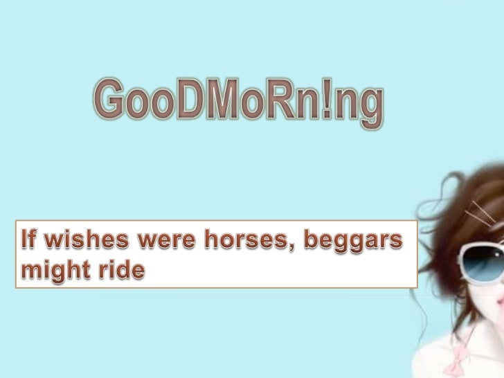 GooDMoRn!ng<br />If wishes were horses, beggars might ride <br />