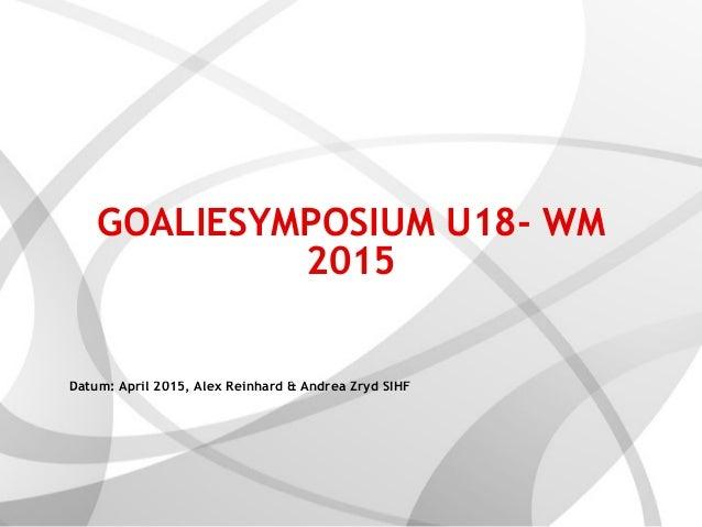 GOALIESYMPOSIUM U18- WM 2015 Datum: April 2015, Alex Reinhard & Andrea Zryd SIHF