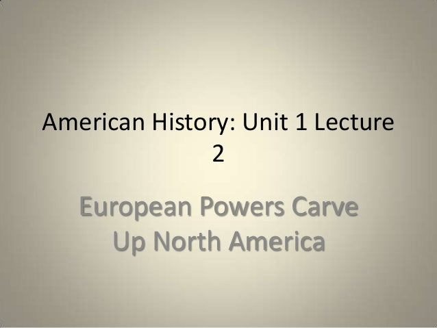 American History: Unit 1 Lecture 2  European Powers Carve Up North America