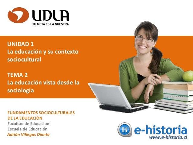 UNIDAD 1 La educación y su contexto sociocultural TEMA 2 La educación vista desde la sociología FUNDAMENTOS SOCIOCULTURALE...