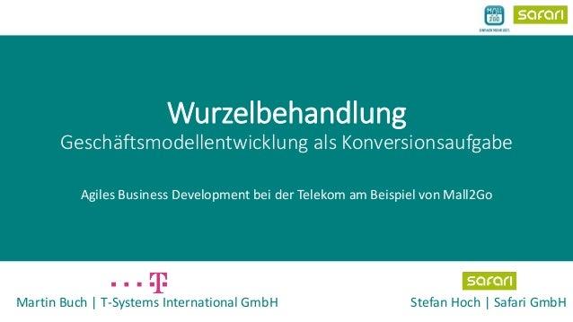 Wurzelbehandlung  Geschäftsmodellentwicklung als Konversionsaufgabe  Agiles Business Development bei der Telekom am Beispi...