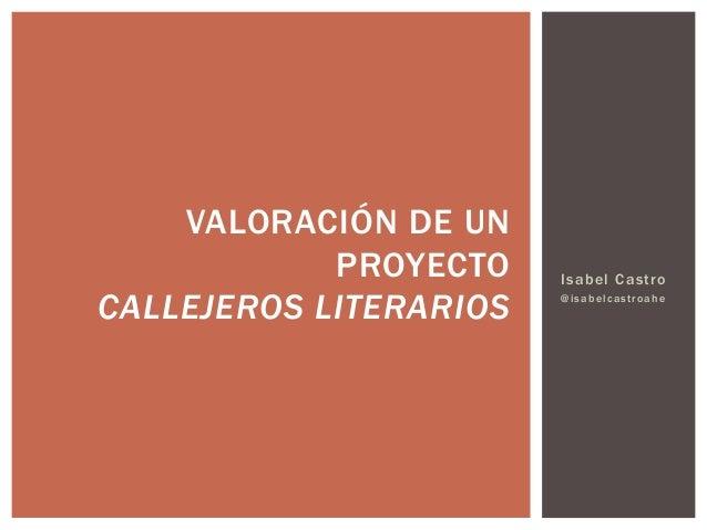 Isabel Castro @isabelcastroahe VALORACIÓN DE UN PROYECTO CALLEJEROS LITERARIOS