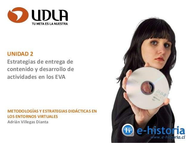 METODOLOGÍAS Y ESTRATEGIAS DIDÁCTICAS EN LOS ENTORNOS VIRTUALES Adrián Villegas Dianta UNIDAD 2 Estrategias de entrega de ...