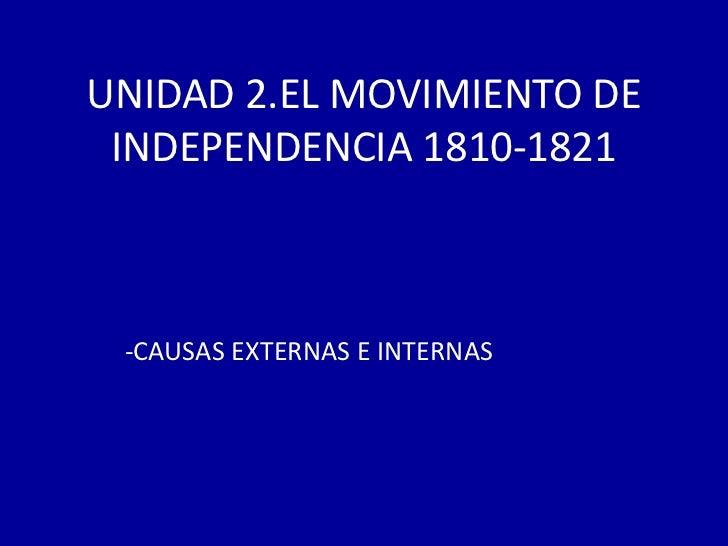 UNIDAD 2.EL MOVIMIENTO DE INDEPENDENCIA 1810-1821 -CAUSAS EXTERNAS E INTERNAS