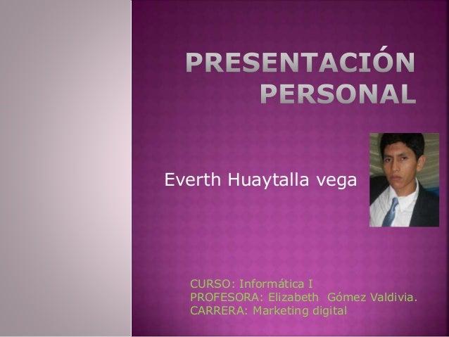Everth Huaytalla vega CURSO: Informática I PROFESORA: Elizabeth Gómez Valdivia. CARRERA: Marketing digital