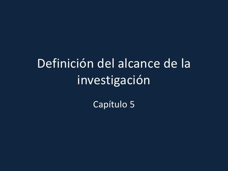Definición del alcance de la investigación<br />Capítulo 5 <br />