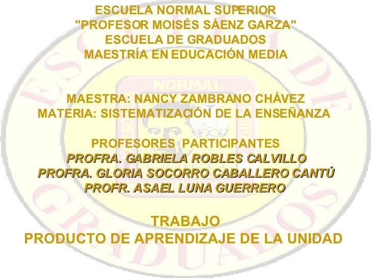 """ESCUELA NORMAL SUPERIOR """"PROFESOR MOISÉS SÁENZ GARZA"""" ESCUELA DE GRADUADOS MAESTRÍA EN EDUCACIÓN MEDIA MAESTRA: ..."""