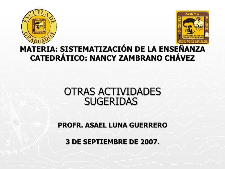 MATERIA: SISTEMATIZACIÓN DE LA ENSEÑANZA CATEDRÁTICO: NANCY ZAMBRANO CHÁVEZ OTRAS ACTIVIDADES SUGERIDAS  PROFR. ASAEL LUNA...