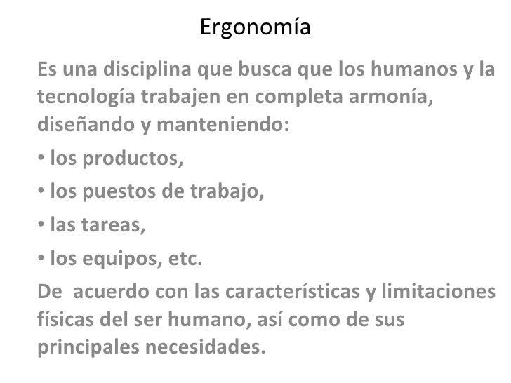 Ergonomía <ul><li>Es una disciplina que busca que los humanos y la tecnología trabajen en completa armonía, diseñando y ma...