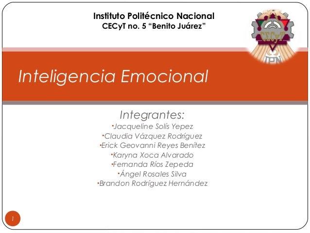 """Instituto Politécnico Nacional CECyT no. 5 """"Benito Juárez""""  Inteligencia Emocional Integrantes: •Jacqueline Solís Yepez •C..."""