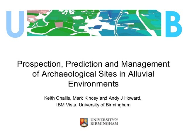 Prospection, Prediction and Management of Archaeological Sites in Alluvial Environments Keith Challis, Mark Kincey and And...