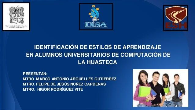 IDENTIFICACIÓN DE ESTILOS DE APRENDIZAJE  EN ALUMNOS UNIVERSITARIOS DE COMPUTACIÓN DE  LA HUASTECA  PRESENTAN:  MTRO. MARC...