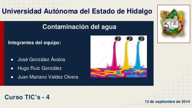 Universidad Autónoma del Estado de Hidalgo  Contaminación del agua  Integrantes del equipo:  ● José González Ávalos  ● Hug...