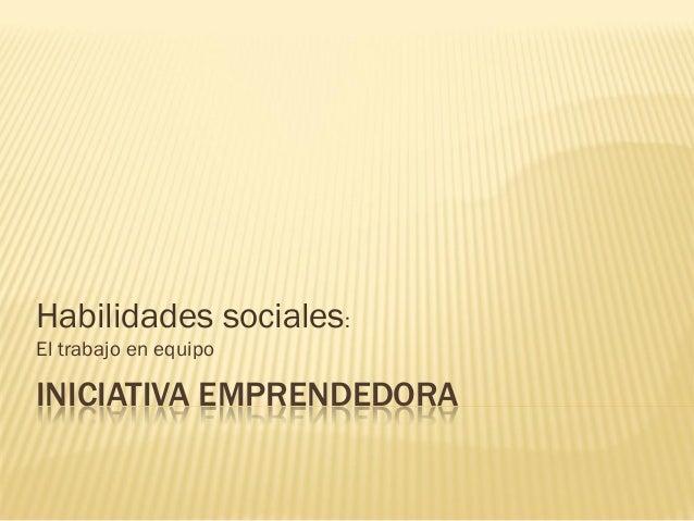 Habilidades sociales:El trabajo en equipoINICIATIVA EMPRENDEDORA