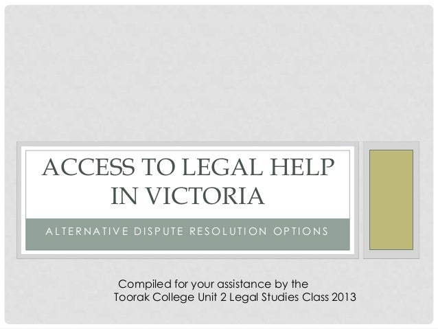 A L T E R N A T I V E D I S P U T E R E S O L U T I O N O P T I O N S ACCESS TO LEGAL HELP IN VICTORIA Compiled for your a...