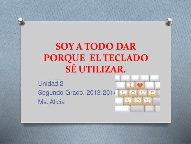 SOY A TODO DAR PORQUE EL TECLADO SÉ UTILIZAR. Unidad 2 Segundo Grado. 2013-2014 Ms. Alicia