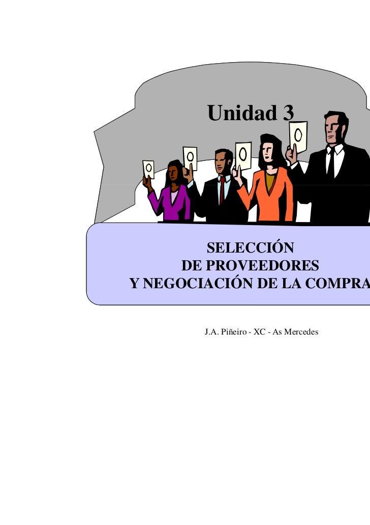 Unidad 3         SELECCIÓN      DE PROVEEDORESY NEGOCIACIÓN DE LA COMPRA        J.A. Piñeiro - XC - As Mercedes   1
