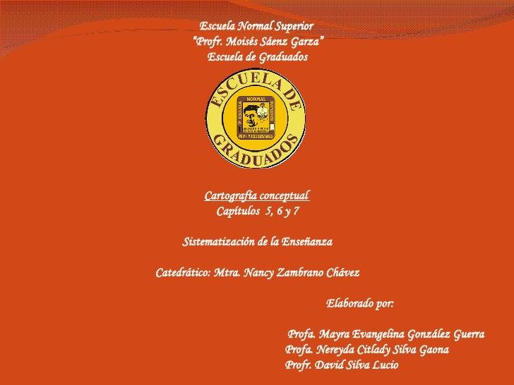 """Escuela Normal Superior  """" Profr. Moisés Sáenz Garza"""" Escuela de Graduados Cartografía conceptual  Capítulos  5, 6 y 7 Sis..."""