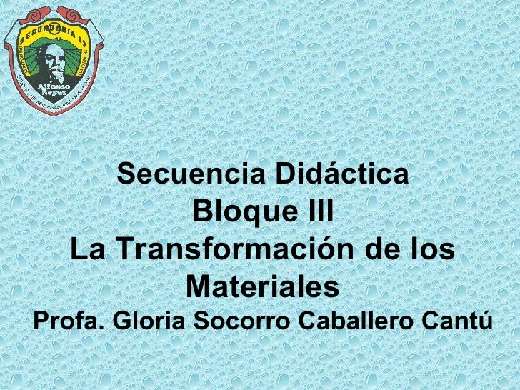 Secuencia Didáctica  Bloque III  La Transformación de los Materiales Profa. Gloria Socorro Caballero Cantú