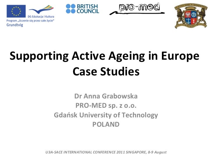 Supporting Active Ageing   in   Europe  Case Studies Dr Anna Grabowska PRO-MED sp. z o.o. Gdańsk University of Technology ...