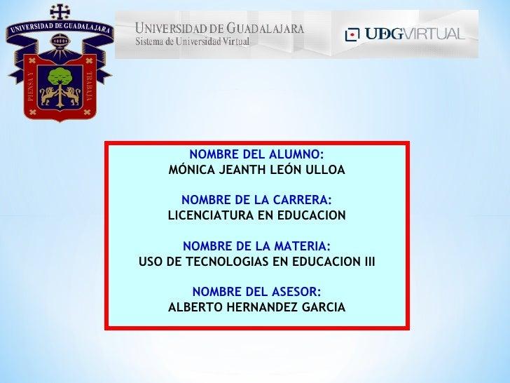 NOMBRE DEL ALUMNO:    MÓNICA JEANTH LEÓN ULLOA      NOMBRE DE LA CARRERA:    LICENCIATURA EN EDUCACION      NOMBRE DE LA M...
