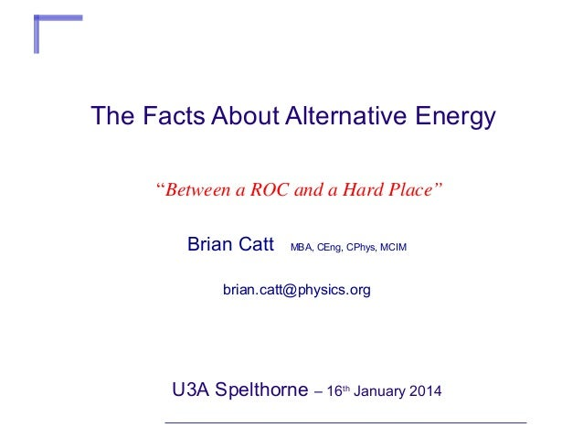 "The Facts About Alternative Energy ""Between a ROC and a Hard Place"" Brian Catt  MBA, CEng, CPhys, MCIM  brian.catt@physics..."