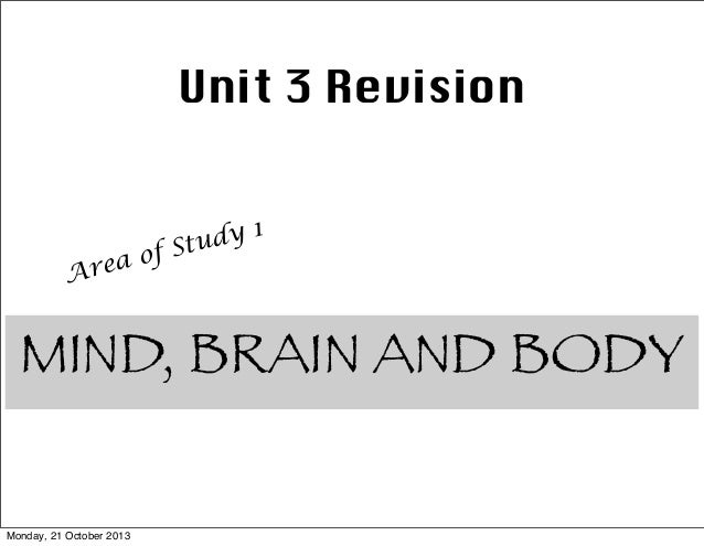 Unit 3 Revision  f ea o Ar  dy 1 Stu  MIND, BRAIN AND BODY Monday, 21 October 2013