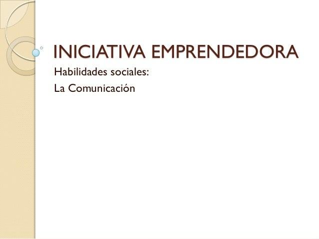 INICIATIVA EMPRENDEDORAHabilidades sociales:La Comunicación