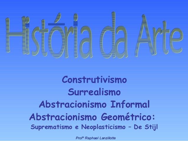 Construtivismo Surrealismo Abstracionismo Informal Abstracionismo Geométrico: Suprematismo e Neoplasticismo – De Stijl Pro...