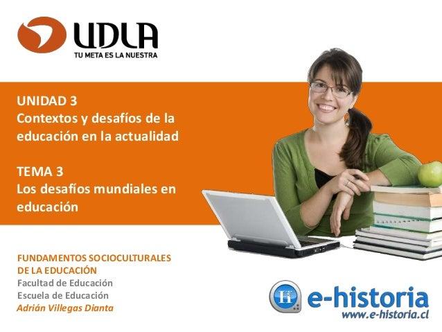 UNIDAD 3 Contextos y desafíos de la educación en la actualidad TEMA 3 Los desafíos mundiales en educación FUNDAMENTOS SOCI...