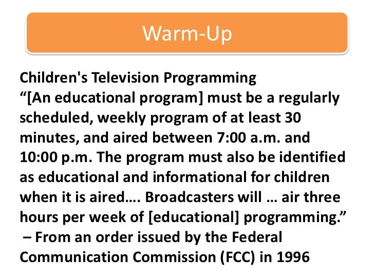 "Warm-Up<br />Children's Television Programming<br />""[An educational program] must be a regularly scheduled, weekly progra..."