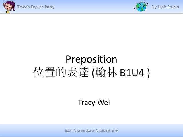 Tracy's English Party  Fly High Studio  Preposition 位置的表達 (翰林 B1U4 ) Tracy Wei  https://sites.google.com/site/flyhighmine/