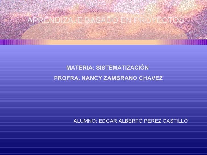 APRENDIZAJE BASADO EN PROYECTOS  MATERIA: SISTEMATIZACIÓN  PROFRA. NANCY ZAMBRANO CHAVEZ ALUMNO: EDGAR ALBERTO PEREZ CASTI...