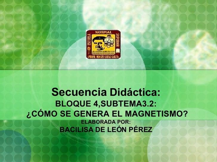 Secuencia   Didáctica: BLOQUE 4,SUBTEMA3.2:  ¿CÓMO SE GENERA EL MAGNETISMO? ELABORADA POR: BACILISA DE LEÓN PÉREZ