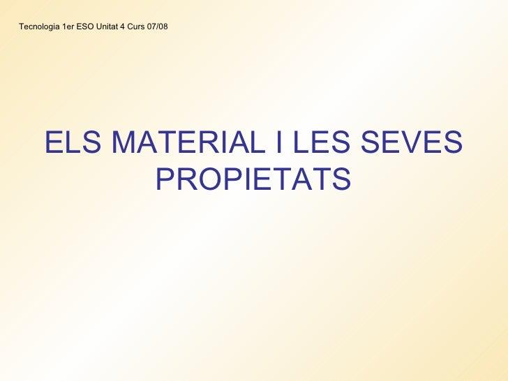 ELS MATERIAL I LES SEVES PROPIETATS Tecnologia 1er ESO Unitat 4 Curs 07/08