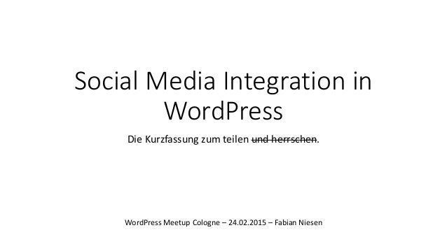 Social Media Integration in WordPress Die Kurzfassung zum teilen und herrschen. WordPress Meetup Cologne – 24.02.2015 – Fa...