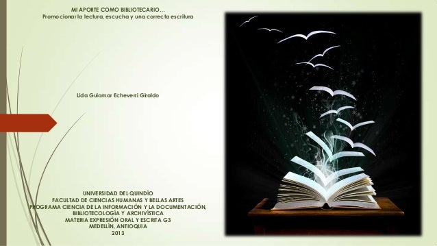 MI APORTE COMO BIBLIOTECARIO… Promocionar la lectura, escucha y una correcta escritura  Lida Guiomar Echeverri Giraldo  UN...